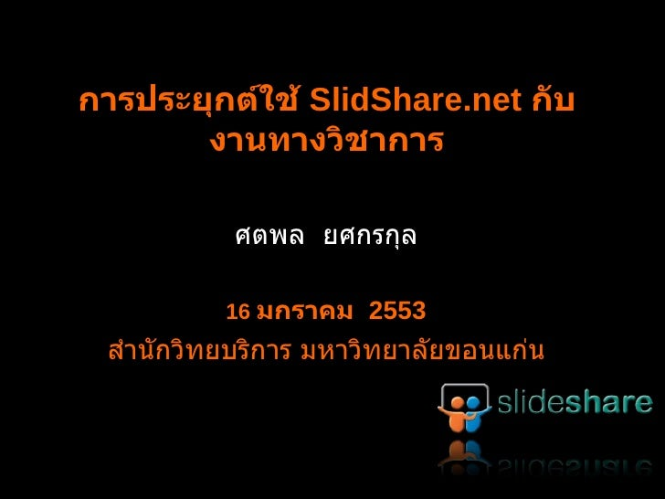 การประยุกต์ใช้  SlideShare.net  กับงานทางวิชาการ ศตพล  ยศกรกุล 16  มกราคม  2553 สำนักวิทยบริการ มหาวิทยาลัยขอนแก่น