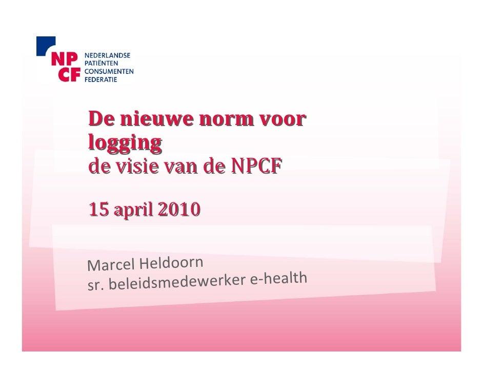 Denieuwenormvoor logging devisievandeNPCF 15april2010  MarcelHeldoorn sr.beleidsmedewerkere‐health