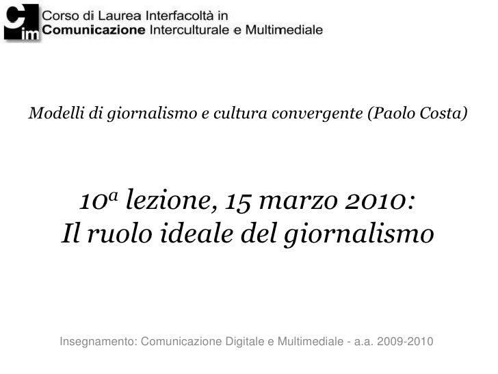 Modelli di giornalismo e cultura convergente (Paolo Costa)           10a lezione, 15 marzo 2010:     Il ruolo ideale del g...