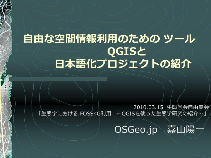 自由な空間情報利用のための ツール        QGISと   日本語化プロジェクトの紹介                        2010.03.15 生態学会自由集会 「生態学における FOSS4G利用 ~QGISを使った生態学研究...