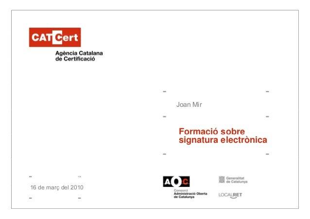 Joan Mir Formació sobreFormació sobre signatura electrònica 14 de gener de 2005 Autor: XXX XXXXX16 de març del 2010