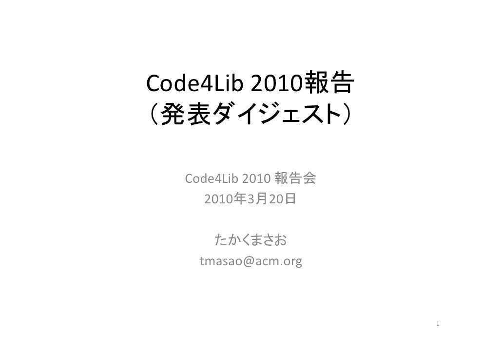 Code4Lib2010報告 (発表ダイジェスト)    Code4Lib2010報告会      2010年3月20日       たかくまさお    tmasao@acm.org                          1