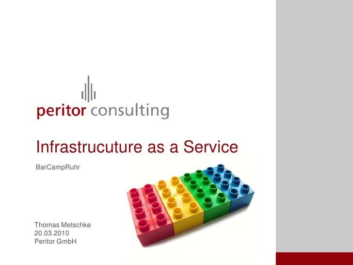 Infrastrucuture as a Service BarCampRuhr     Thomas Metschke 20.03.2010 Peritor GmbH