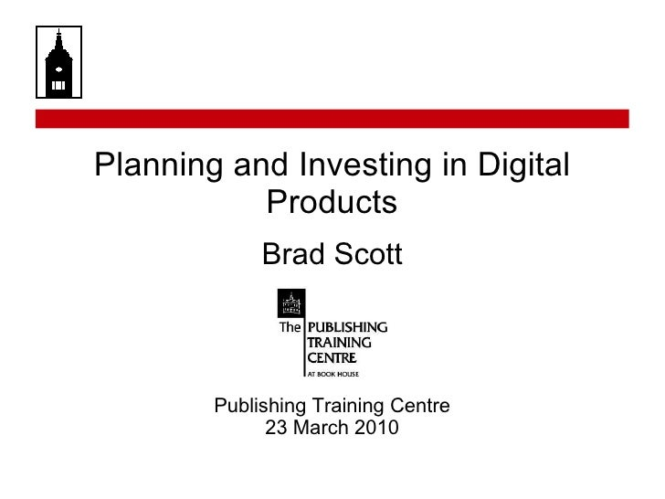 Planning and Investing in Digital Products Brad Scott Publishing Training Centre 23 March 2010