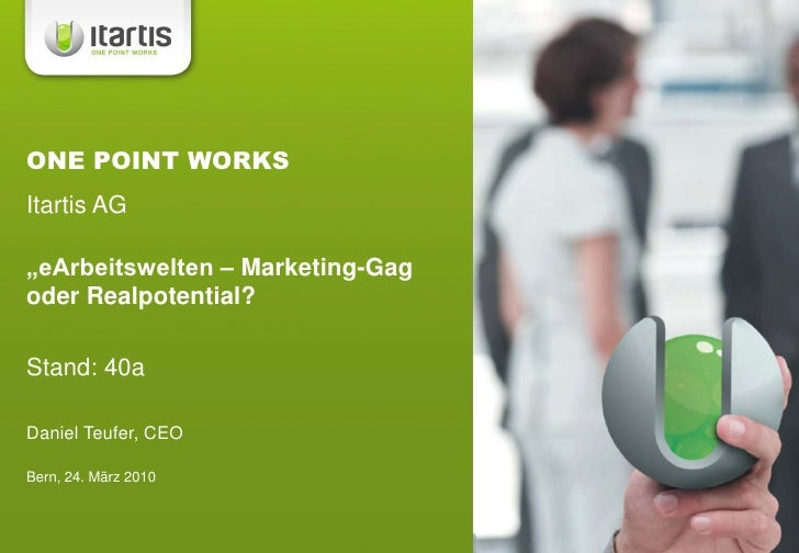 """ONE POINT WORKS Itartis AG  """"eArbeitswelten – Marketing-Gag oder Realpotential?  Stand: 40a  Daniel Teufer, CEO  Bern, 24...."""