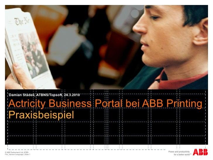 Actricity Business Portal bei ABB Printing Praxisbeispiel   Damian Städeli, ATBNS/Topsoft, 24.3.2010