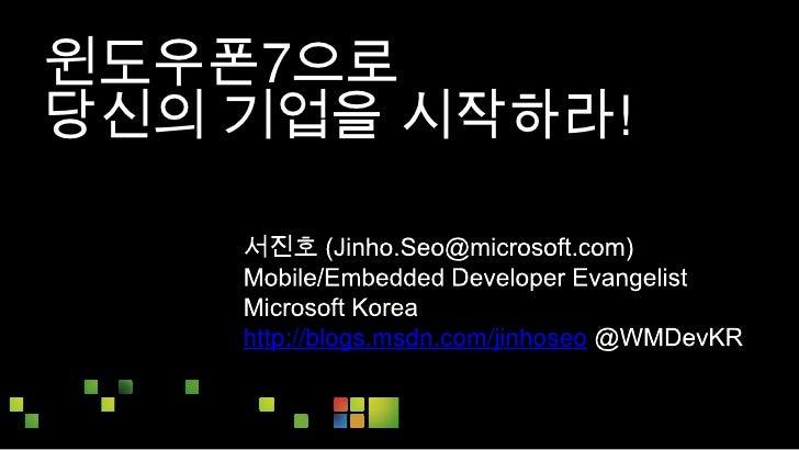 윈도우폰7으로 <br />당신의 기업을 시작하라!<br />서진호 (Jinho.Seo@microsoft.com)<br />Mobile/Embedded Developer Evangelist<br />Microsoft Ko...