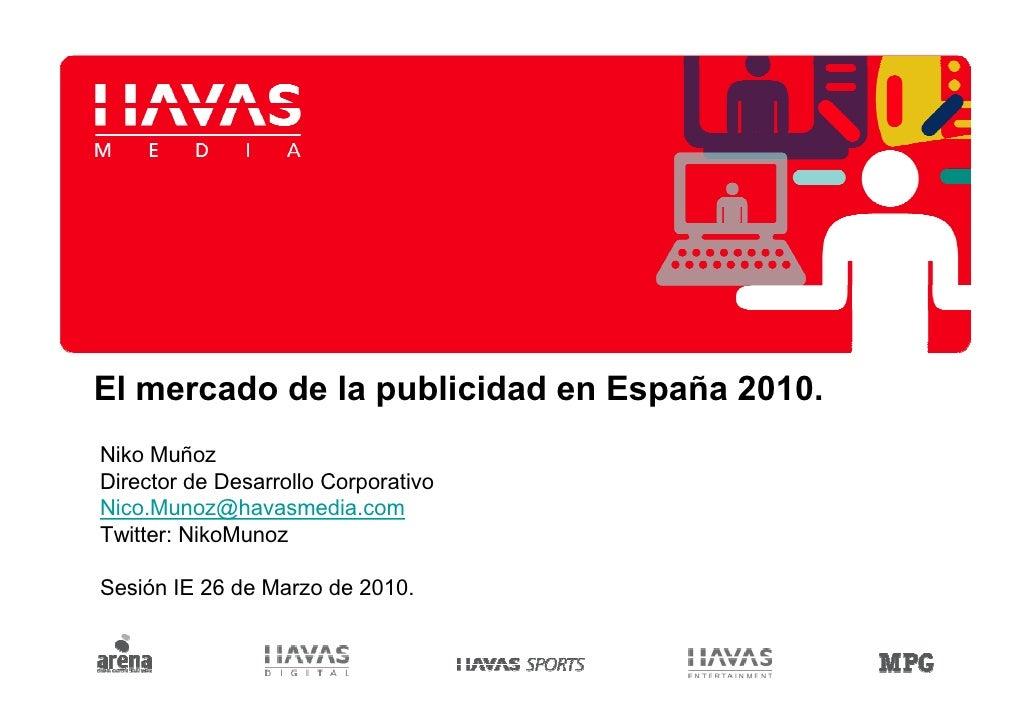 El mercado de la publicidad en España 2010. Niko Muñoz Director de Desarrollo Corporativo Nico.Munoz@havasmedia.com Twitte...