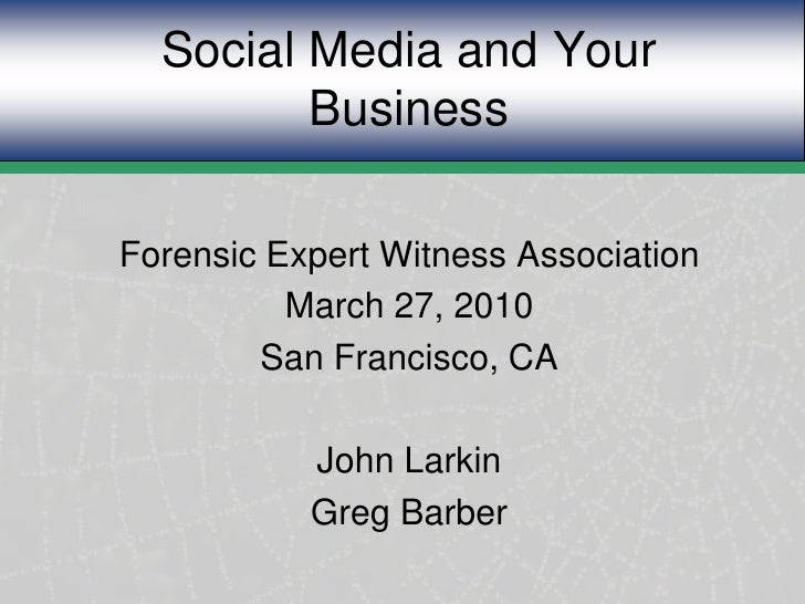 Social Media and Your Business<br />Forensic Expert Witness Association<br />March 27, 2010<br />San Francisco, CA<br />Jo...