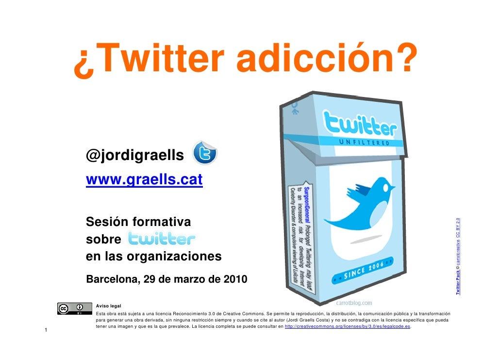 ¿Twitter adicción?      @jordigraells     www.graells.cat      Sesión formativa                                           ...