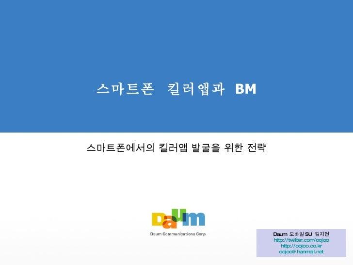 스마트폰  킬러앱과  BM 스마트폰에서의 킬러앱 발굴을 위한 전략 Daum  모바일 SU  김지현 http://twitter.com/oojoo http://oojoo.co.kr [email_address]