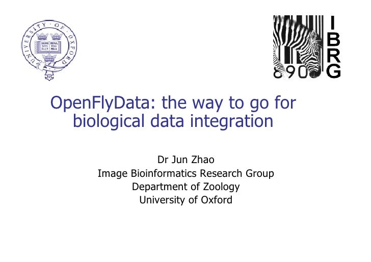 OpenFlyData: the way to go for biological data integration Dr Jun Zhao Image Bioinformatics Research Group Department of Z...