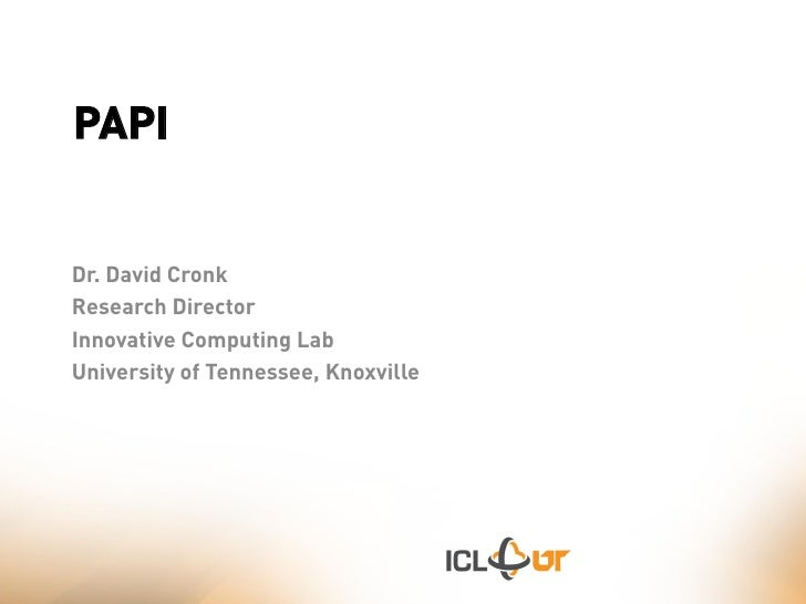 PAPI   Dr. David Cronk Research Director Innovative Computing Lab University of Tennessee, Knoxville