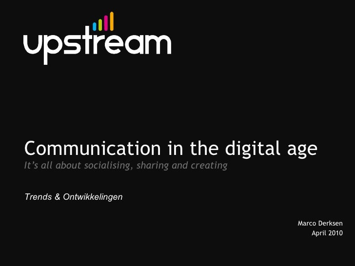 Communication in the digital age It's all about socialising, sharing and creating Marco Derksen April 2010 Trends & Ontwik...