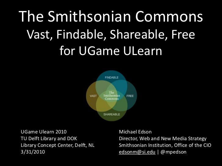 The Smithsonian CommonsVast, Findable, Shareable, Freefor UGameULearn<br />UGameUlearn 2010<br />TU Delft Library and DOK<...