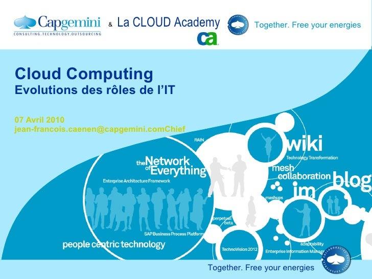 Cloud Computing Evolutions des rôles de l'IT 07 Avril 2010 jean-francois.caenen@capgemini.comChief Technology OfficerCapge...