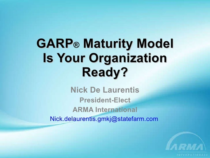 GARP ®  Maturity Model Is Your Organization Ready? Nick De Laurentis President-Elect ARMA International [email_address]