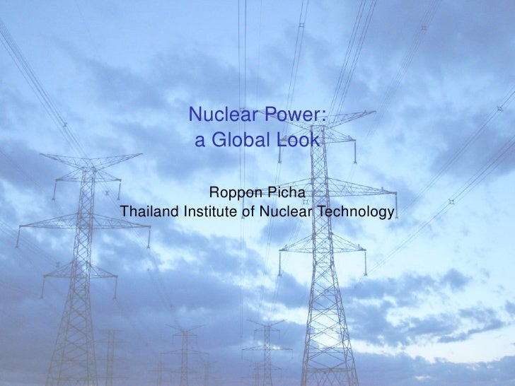 Nuclear Power:          a Global Look               Roppon Picha Thailand Institute of Nuclear Technology