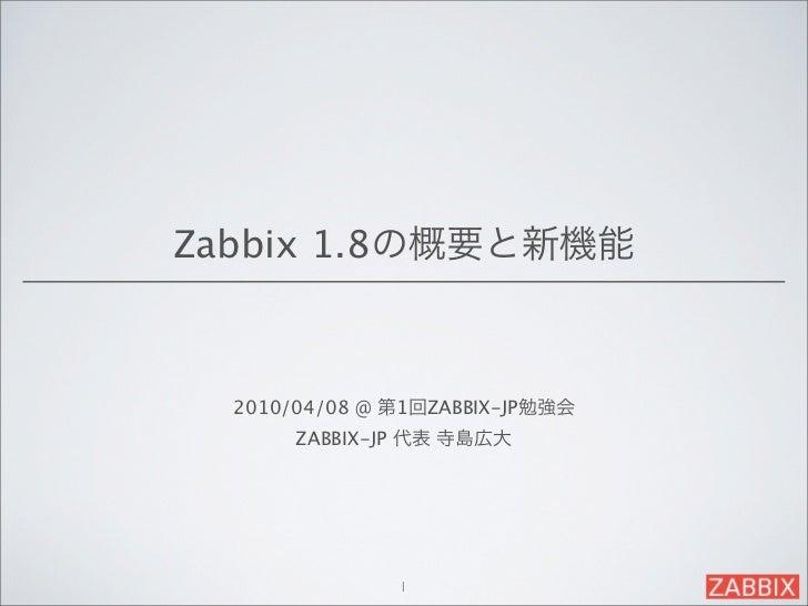 Zabbix 1.8の概要と新機能  2010/04/08 @ 第1回ZABBIX-JP勉強会       ZABBIX-JP 代表 寺島広大               1