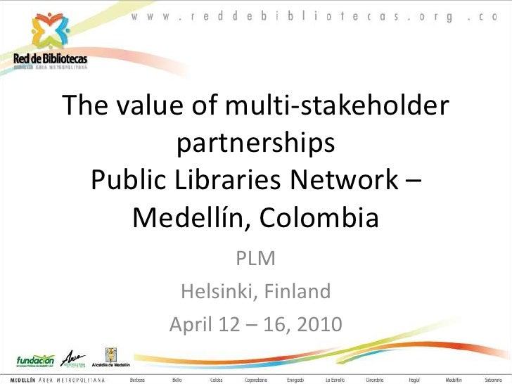 The value of multi-stakeholder partnershipsPublic Libraries Network – Medellín, Colombia<br />PLM<br />Helsinki, Finland<b...