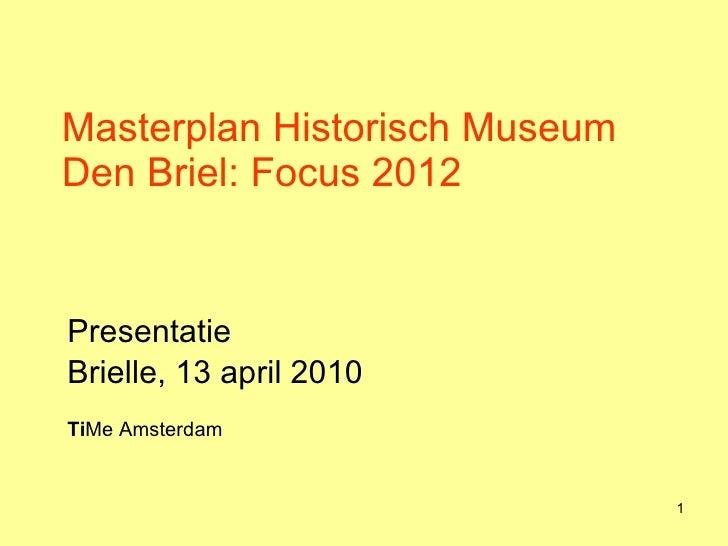 Masterplan Historisch Museum Den Briel: Focus 2012 Presentatie  Brielle, 13 april 2010 Ti Me Amsterdam
