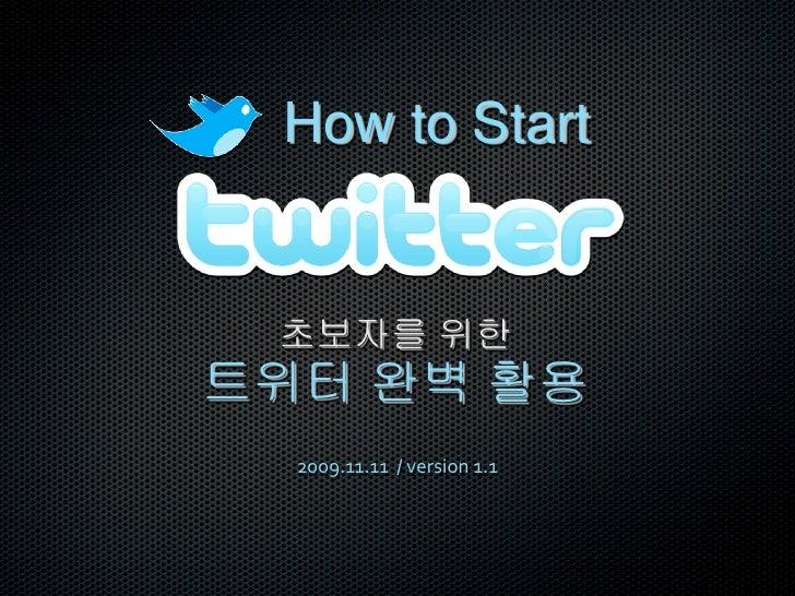 How to Start    초보자를 위한 트위터 완벽 활용   2009.11.11 / version 1.1