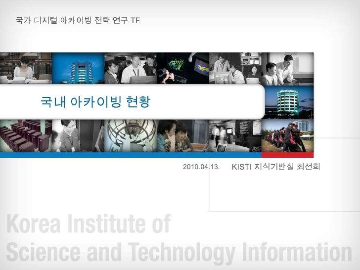 국가 디지털 아카이빙 전략 연구 TF<br />국내 아카이빙 현황 <br />KISTI 지식기반실 최선희<br />2010.04.13.<br />
