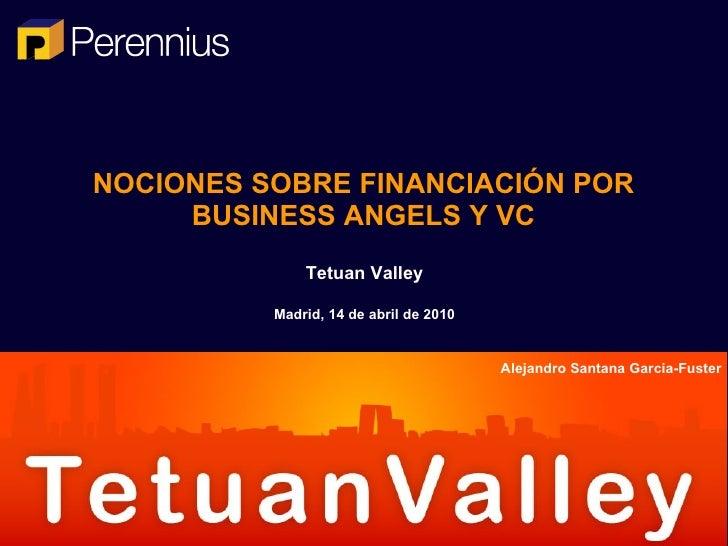 NOCIONES SOBRE FINANCIACIÓN POR BUSINESS ANGELS Y VC Tetuan Valley Madrid, 14 de abril de 2010 Alejandro Santana Garcia-Fu...