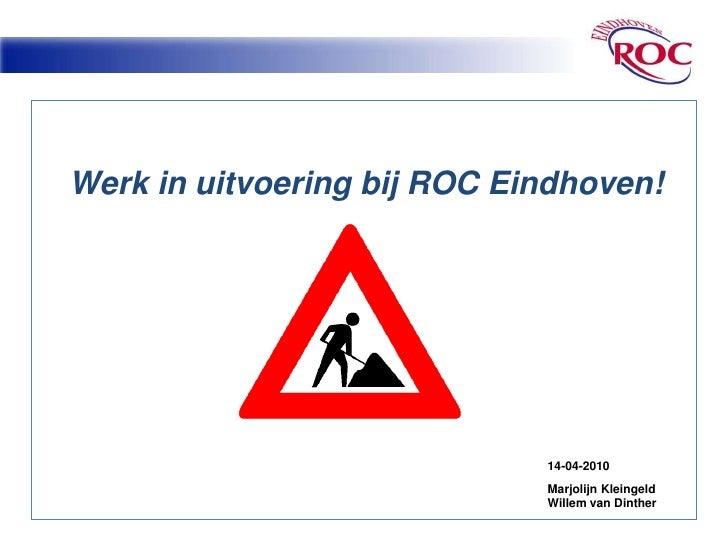 Werk in uitvoering bij ROC Eindhoven!<br />14-04-2010<br />Marjolijn Kleingeld<br />Willem van Dinther<br />