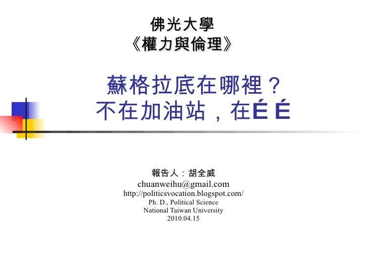 蘇格拉底在哪裡? 不在加油站,在…… 報告人:胡全威 [email_address] http://politicsvocation.blogspot.com/ Ph. D., Political Science National Taiwan...