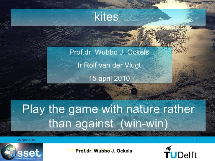 kites  Prof.dr. Wubbo J. Ockels Ir.Rolf van der Vlugt 15 april 2010 Play the game with nature rather than against   (win-w...