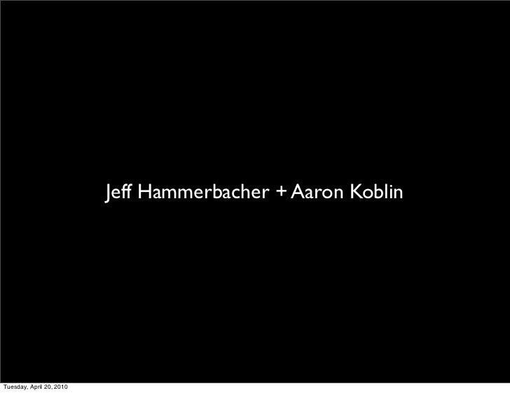 Jeff Hammerbacher + Aaron Koblin     Tuesday, April 20, 2010