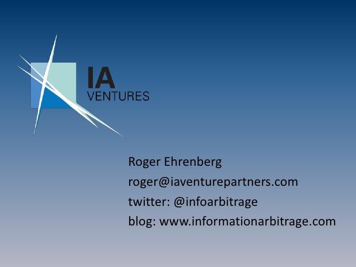 Roger Ehrenberg<br />roger@iaventurepartners.com<br />twitter: @infoarbitrage<br />blog: www.informationarbitrage.com<br />