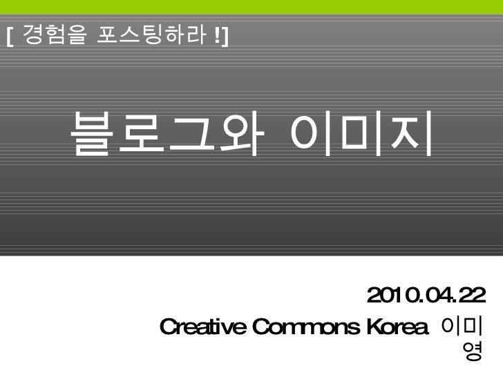 블로그와 이미지 2010.04.22 Creative Commons Korea  이미영 [ 경험을 포스팅하라 !]