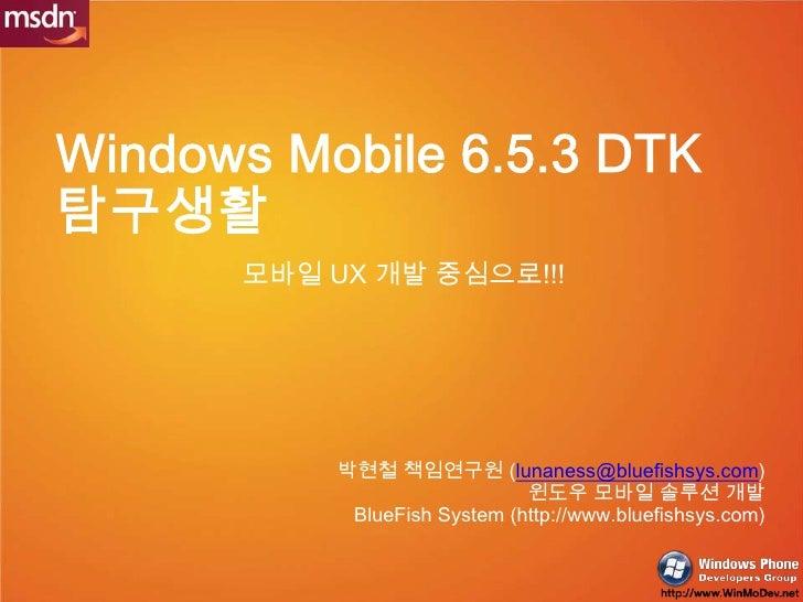 Windows Mobile 6.5.3 DTK탐구생활<br />모바일UX 개발 중심으로!!!<br />박현철 책임연구원 (lunaness@bluefishsys.com)<br />윈도우 모바일 솔루션 개발<br />Blue...