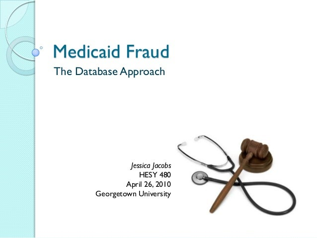 Medicaid FraudThe Database Approach                Jessica Jacobs                   HESY 480               April 26, 2010 ...