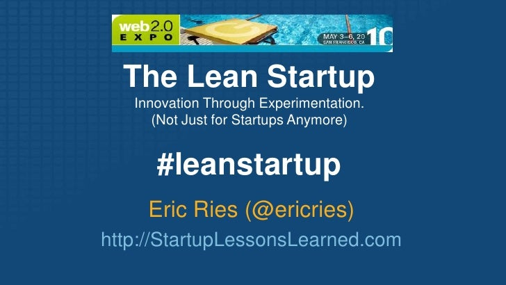 The Lean Startup <br />Innovation Through Experimentation.<br />(Not Just for Startups Anymore)<br />#leanstartup<br />Eri...