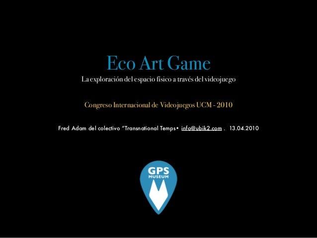 Eco Art Game La exploración del espacio físico a través del videojuego ! ! Congreso Internacional de Videojuegos UCM - 201...