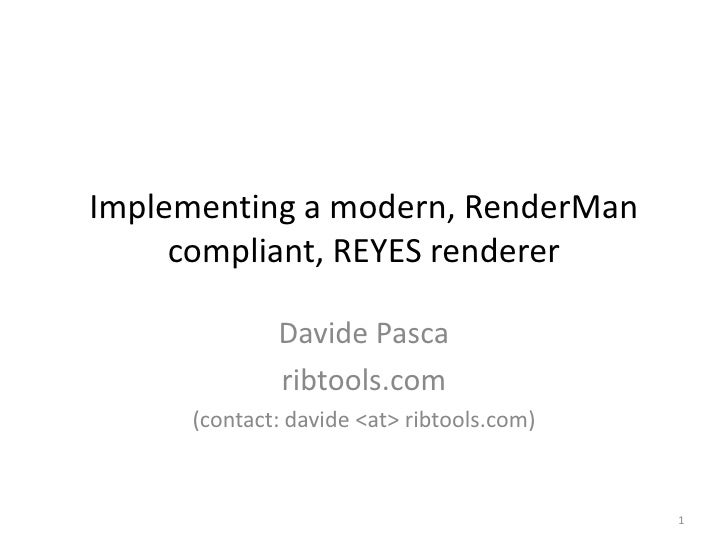 Implementing a modern, RenderMan compliant, REYES renderer<br />Davide Pasca<br />ribtools.com<br />(contact: davide<at> r...