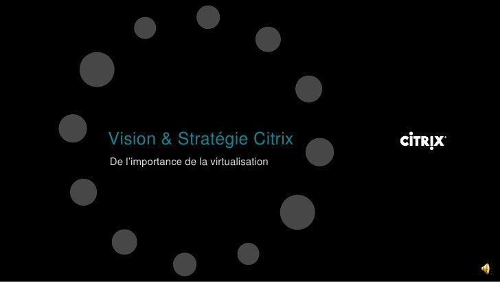 Vision & Stratégie Citrix <br />De l'importance de la virtualisation<br />