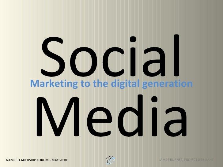 Social Media <ul><li>Marketing to the digital generation </li></ul>JAMES BURNES, PROJECT BRILLIANT NAMIC LEADERSHIP FORUM ...