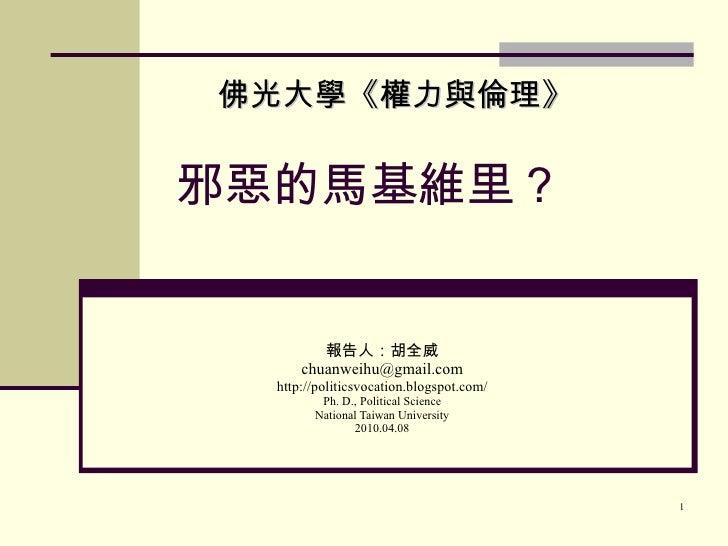 邪惡的馬基維里? 報告人:胡全威 [email_address] http://politicsvocation.blogspot.com/ Ph. D., Political Science National Taiwan Universit...