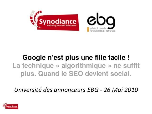 Google n'est plus une fille facile !La technique « algorithmique » ne suffitplus. Quand le SEO devient social.Université d...