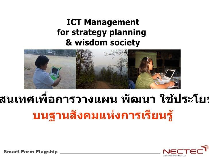 Smart Farm Flagship <ul>ICT Management for strategy planning  & wisdom society </ul><ul>สารสนเทศเพื่อการวางแผน พัฒนา ใช้ปร...