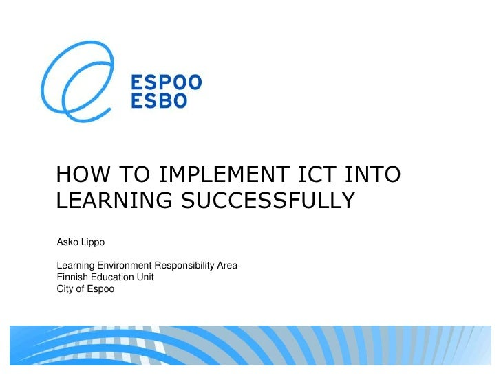 HOW TO IMPLEMENT ICT INTO LEARNING SUCCESSFULLY<br />Asko Lippo<br />LearningEnvironmentResponsibilityArea<br />FinnishEdu...