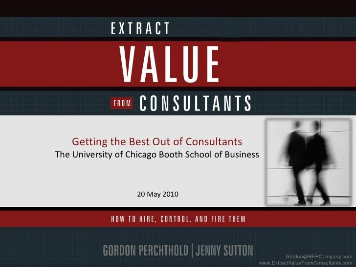 Getting the Best Out of ConsultantsThe University of Chicago Booth School of Business                    20 May 2010      ...