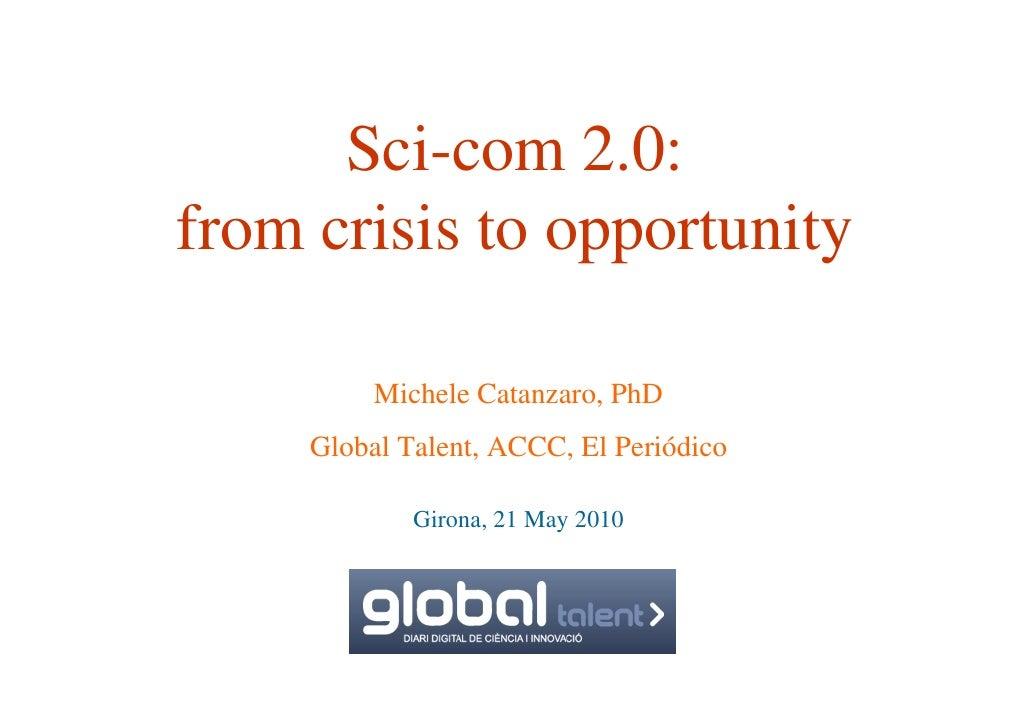Sci-com 2.0: from crisis to opportunity            Michele Catanzaro, PhD      Global Talent, ACCC, El Periódico          ...