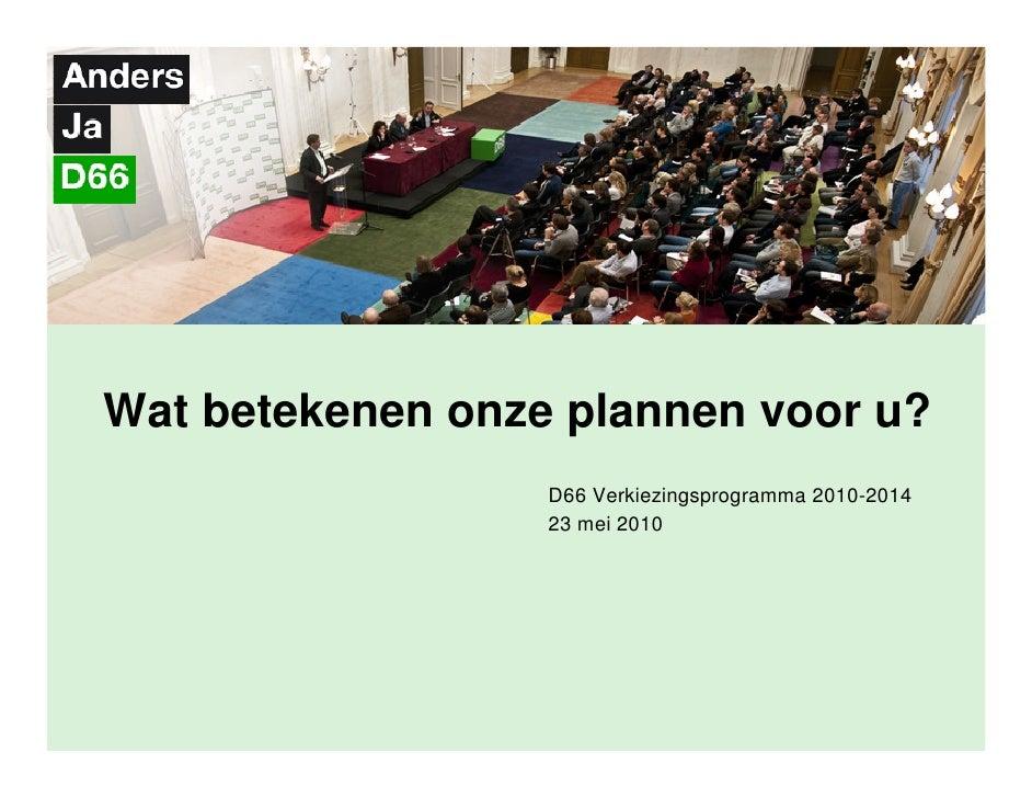 Wat betekenen onze plannen voor u?                   D66 Verkiezingsprogramma 2010-2014                   23 mei 2010