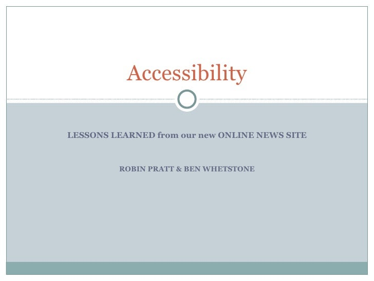 LESSONS LEARNED from our new ONLINE NEWS SITE ROBIN PRATT & BEN WHETSTONE Accessibility