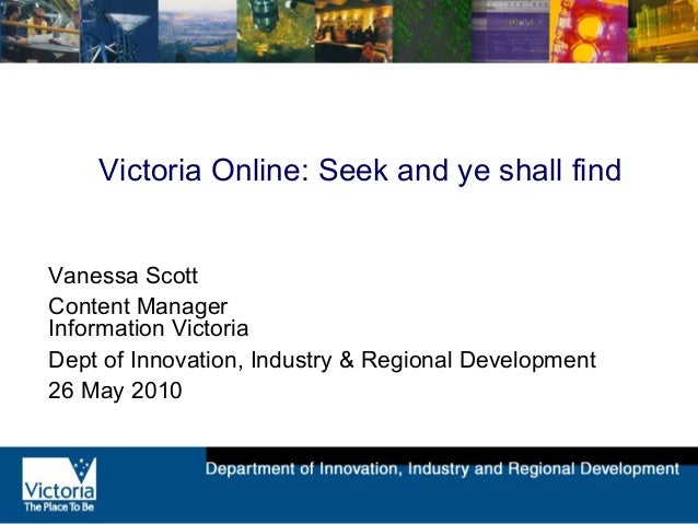 Victoria Online: Seek and ye shall find Vanessa Scott Content Manager Information Victoria Dept of Innovation, Industry & ...